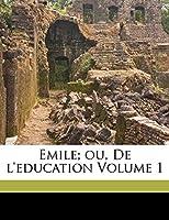 Emile; ou, De l'education Volume 1