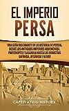 El Imperio Persa: Una guía fascinante de la historia de Persia, desde los antiguos imperios aqueménida, partenopeo y sasánida hasta las dinastías safávida, afsárida y kayar (Spanish Edition)