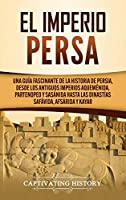 El Imperio Persa: Una guía fascinante de la historia de Persia, desde los antiguos imperios aqueménida, partenopeo y sasánida hasta las dinastías safávida, afsárida y kayar