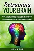 Retraining Your Brain: How To Control Your Emotional Intelligence, Anger Management, Overthinking And Overcome Negativity In A Simple And Fast Way