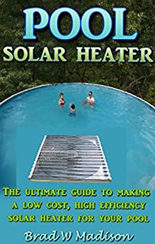 Solar Pool Heater  The ultimate guide to making a low cost high efficiency solar heater for your pool.