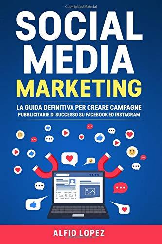 Social Media Marketing: La Guida Definitiva per Creare Campagne Pubblicitarie di Successo su Facebook ed Instagram