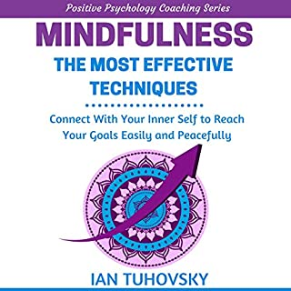 Mindfulness     The Most Effective Techniques: Connect With Your Inner Self To Reach Your Goals Easily and Peacefully              By:                                                                                                                                 Ian Tuhovsky                               Narrated by:                                                                                                                                 Randy Streu                      Length: 1 hr and 34 mins     38 ratings     Overall 4.6