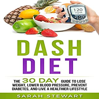 Dash Diet     The 30 Day Guide to Lose Weight, Lower Blood Pressure, Prevent Diabetes, and Live a Healthier Lifestyle              By:                                                                                                                                 Sarah Stewart                               Narrated by:                                                                                                                                 Kathy Vogel                      Length: 1 hr and 45 mins     22 ratings     Overall 4.9