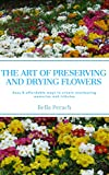 The Art of Preserving and Drying Flowers: Easy and affordable ways to create everlasting memories and tributes (English Edition)