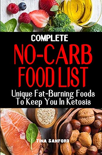 COMPLETE NO-CARB FOOD LIST : Unique Fat-Burning Foods To Keep You In Ketosis - Good Foods to Eat On A No Carb Diet Along For Healthy Living And Weight Loss