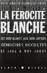 La Férocité blanche - Des non-blancs aux non-aryens, génocides occultés de 1942 à nos jours de Rosa Amelia Plumelle-Uribe