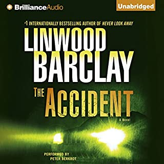 The Accident                   Written by:                                                                                                                                 Linwood Barclay                               Narrated by:                                                                                                                                 Peter Berkrot                      Length: 12 hrs and 14 mins     1 rating     Overall 4.0