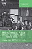 Constructions of the Irish Child in the Independence Period, 1910-1940 (Palgrave Studies in the History of Childhood)
