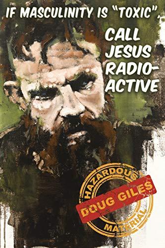 If Masculinity is 'Toxic' Call Jesus Radioactive