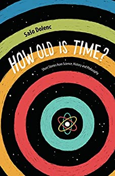 How Old is Time?: Short Stories from Science, History and Philosophy by [Saso Dolenc]