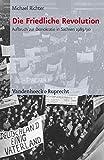 Die Friedliche Revolution: Aufbruch zur Demokratie in Sachsen 1989/90 - Michael Richter