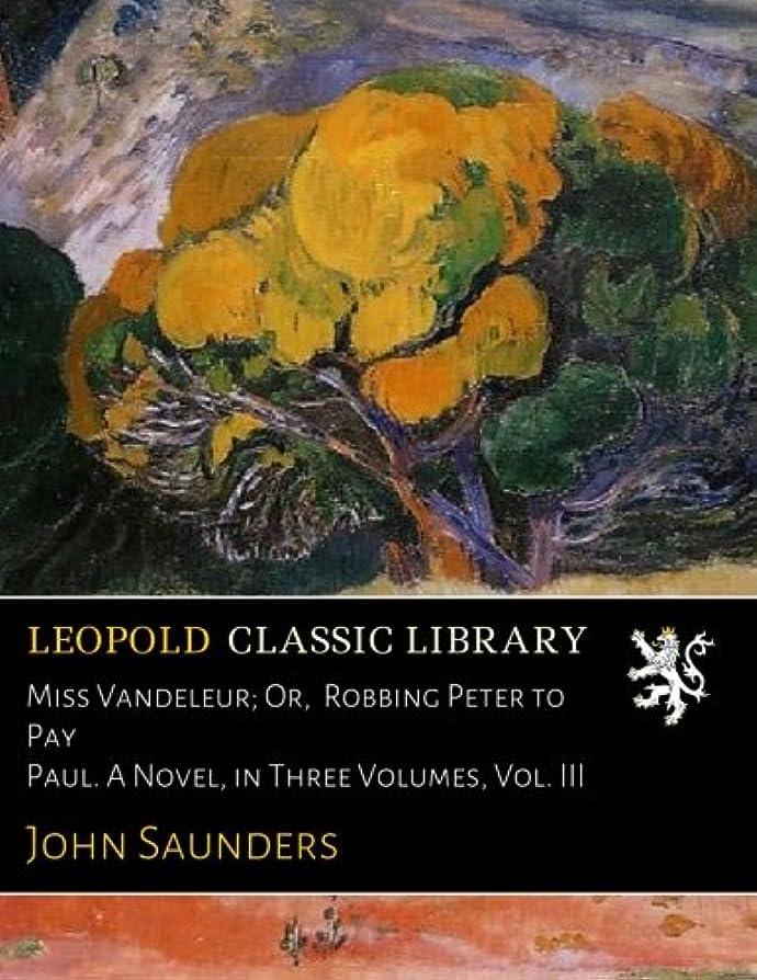 Miss Vandeleur; Or,  Robbing Peter to Pay Paul. A Novel, in Three Volumes, Vol. III