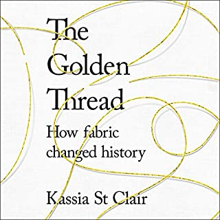 The Golden Thread     How Fabric Changed History              By:                                                                                                                                 Kassia St Clair                               Narrated by:                                                                                                                                 Helen Johns                      Length: 11 hrs and 26 mins     19 ratings     Overall 4.4