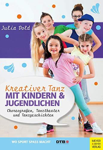 Kreativer Tanz mit Kindern und Jugendlichen: Choreografien, Tanztheater und Tanzgeschichten (Wo Sport Spaß macht)