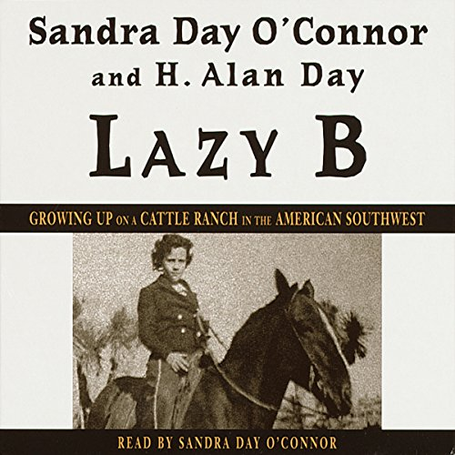 Lazy B     Growing Up on a Cattle Ranch in the American Southwest              By:                                                                                                                                 Sandra Day O'Connor,                                                                                        H. Alan Day                               Narrated by:                                                                                                                                 Sandra Day O'Connor                      Length: 5 hrs and 13 mins     45 ratings     Overall 4.0