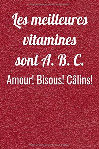 Les meilleures vitamines sont A. B. C. Amour Bisous Câlins: Carnet de notes ligné à remplir, cadeau d'amour pour femme ou homme, cadeau d'amoureux, ... Jolie cahier de notes pour Elle Ou pour Lui