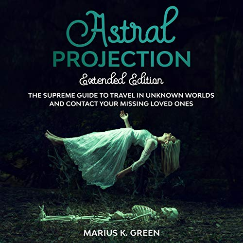 Astral Projection: The Supreme Guide to Travel in Unknown Worlds and Contact Your Missing Loved Ones cover art