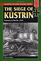 The Siege of Kurstrin: Gateway to Berlin, 1945 (Stackpole Military History)