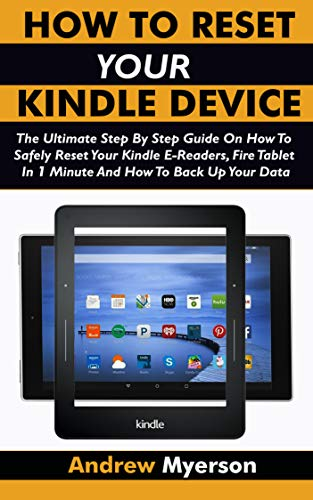 HOW TO RESET YOUR KINDLE DEVICE: The Ultimate Step By Step Guide On How To Safely Reset Your Kindle E-Readers, Fire Tablet In 1 Minute And How To Back Up Your Data (2019 Guide) (English Edition)