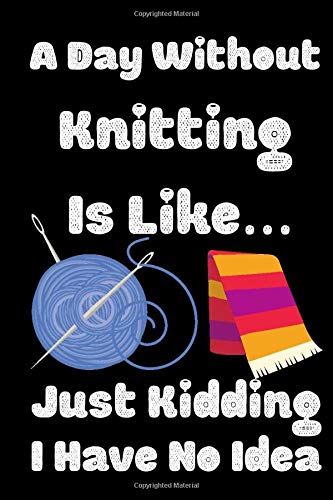 Find Discount A Day Without Knitting Is Like…Just Kidding I Have No Idea: Lined Notebook , Journal Gift , Sewer Notebook , Sewing Journal , Knitting Graph Paper … Planner, Quilting Journal , Funny Knitting