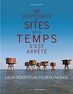 60 histoires de sites où le temps s'est arrêté - Lieux désertés autour du monde de Richard Happer