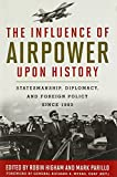 The Influence of Airpower upon History: Statesmanship, Diplomacy, and Foreign Policy since 1903