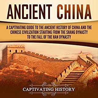 Ancient China     A Captivating Guide to the Ancient History of China and the Chinese Civilization Starting from the Shang Dynasty to the Fall of the Han Dynasty              By:                                                                                                                                 Captivating History                               Narrated by:                                                                                                                                 Desmond Manny                      Length: 3 hrs and 31 mins     25 ratings     Overall 4.6