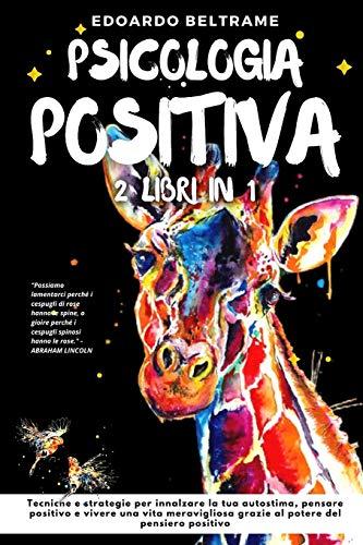 PSICOLOGIA POSITIVA: 2 libri in 1 - Tecniche e strategie per innalzare la tua autostima, pensare positivo e vivere una vita meravigliosa grazie al potere del pensiero positivo