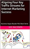 Aligning Four Key Traffic Streams for Internet Marketing Success: Business Impact Booster Mini-Book Series (Business Impact...