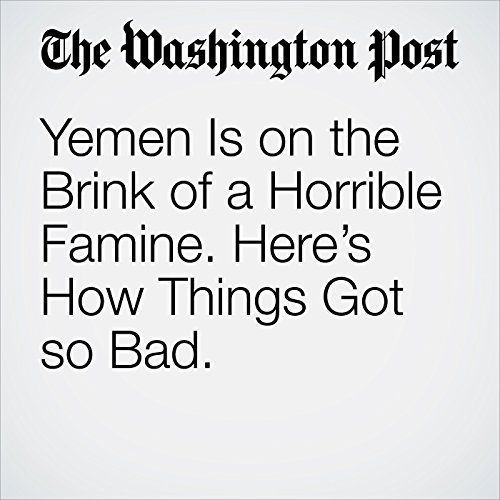 Yemen Is on the Brink of a Horrible Famine. Here's How Things Got so Bad. copertina