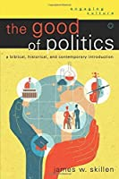 The Good of Politics: A Biblical, Historical, and Contemporary Introduction (Engaging Culture) by James W. Skillen(2014-03-18)