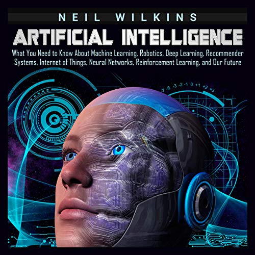 Artificial Intelligence     What You Need to Know About Machine Learning, Robotics, Deep Learning, Recommender Systems, Internet of Things, Neural Networks, Reinforcement Learning, and Our Future              By:                                                                                                                                 Neil Wilkins                               Narrated by:                                                                                                                                 Brian R. Scott                      Length: 3 hrs and 24 mins     31 ratings     Overall 4.9