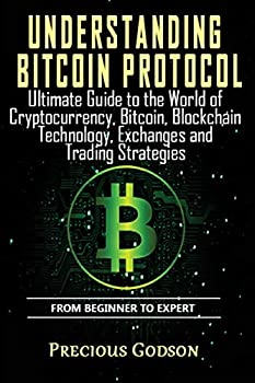Understanding Bitcoin Protocol  Ultimate Guide to the World of Crypto currency Bitcoin Blockchain Technology Exchanges and Trading strategies