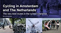 Cycling in Amsterdam and the Netherlands: The Very Best Routes in the Cyclist's Paradise