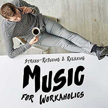 Stress-Reducing & Relaxing Music for Workaholics