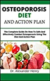 Osteoporosis Diet And Action Plan: The Complete Guide On How To Safe And Effectively Combat Osteoporosis Using The Diet And Action Plan