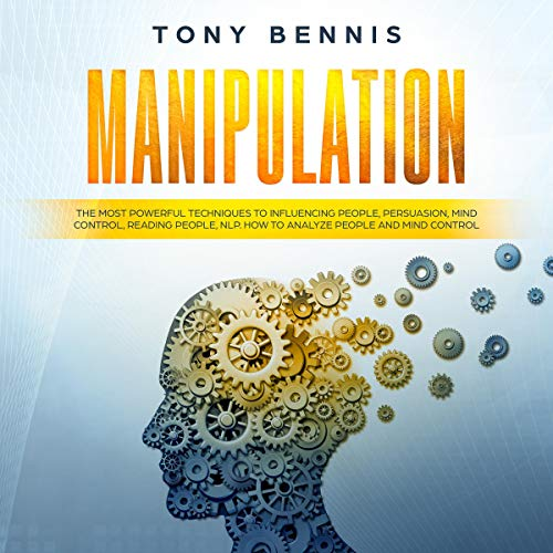 Manipulation: The Most Powerful Techniques to Influencing People, Persuasion, Mind Control, Reading People, NLP. How to Analyze People and Mind Control. Audiobook By Tony Bennis cover art
