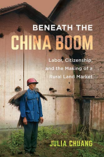 Beneath the China Boom: Labor, Citizenship, and the Making of a Rural Land Market by [Julia Chuang]