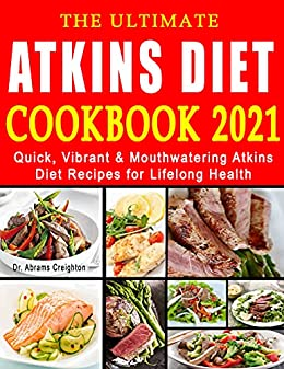 The Ultimate Atkins Diet Cookbook 2021: Quick, Vibrant & Mouthwatering Atkins Diet Recipes for Lifelong Health