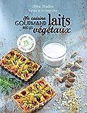 Je cuisine gourmand avec les laits végétaux : Riz, avoine, soja, coco, amande... 75 recettes: Riz,avoine, soja, amande , coco...100 recettes