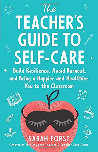 The Teacher's Guide to Self-Care: Build Resilience, Avoid Burnout, and Bring a Happier and Healthier