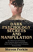 Dark Psychology Secrets and Manipulation: The 5 Murky Secrets of Psychology. How to Dominate Mind Control Techniques and Use the Power of Persuasion to Manipulate the Human Mind.