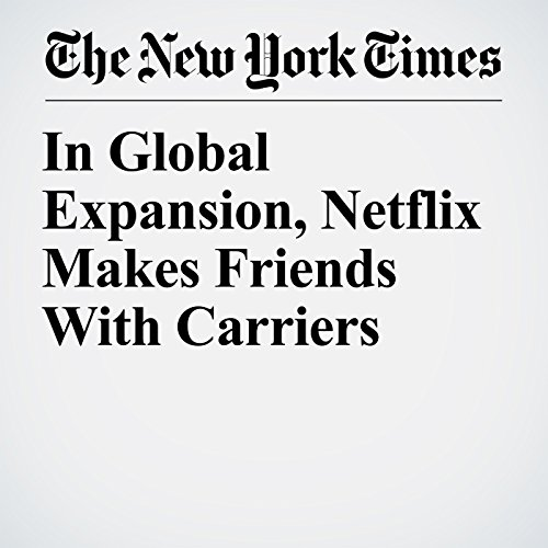 In Global Expansion, Netflix Makes Friends With Carriers copertina