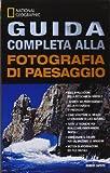 Guida completa alla fotografia di paesaggio. Ediz. illustrata