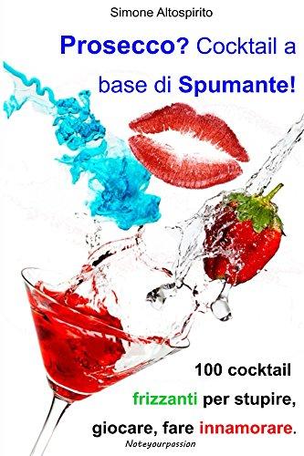 Prosecco? Cocktail a base di spumante!: 100 Cocktail frizzanti per stupire, giocare, fare innamorare. (Italian Edition)