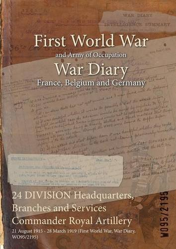 24 DIVISION Headquarters, Branches and Services Commander Royal Artillery : 21 August 1915 - 28 March 1919 (First World War, War Diary, WO95/2195) (English Edition)