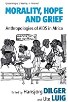 Morality, Hope and Grief: Anthropologies of AIDS in Africa (Epistemologies of Healing, 7)