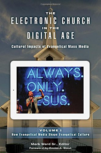 The Electronic Church in the Digital Age [2 volumes]: Cultural Impacts of Evangelical Mass Media