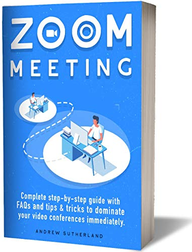ZOOM MEETINGS: A Complete Step-By-Step User Guide with FAQs, Tips & Tricks to Dominate your Zoom Video Conferences Immediately